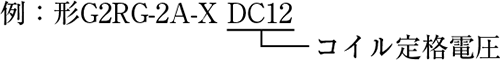 例:形G2RG-2A-X DC12(コイル定格電圧)
