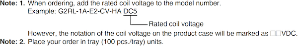Note: 1. When ordering, add the rated coil voltage to the model number.Example: G2RL-1A-E2-CV-HA DC5 However, the notation of the coil voltage on the product case will be marked as □□VDC.Note: 2. Place your order in tray (100 pcs./tray) units.